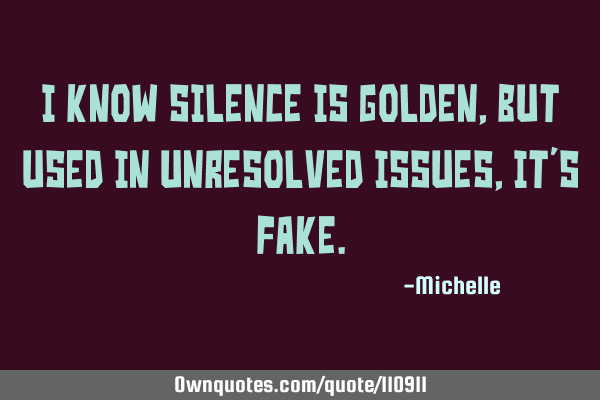 I know silence is golden, but used in unresolved issues, it