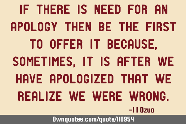 If there is need for an apology then be the first to offer it because, sometimes, it is after we