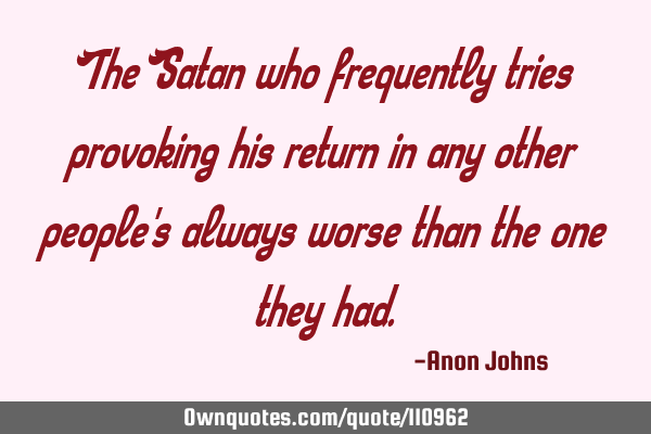 The Satan who frequently tries provoking his return in any other people
