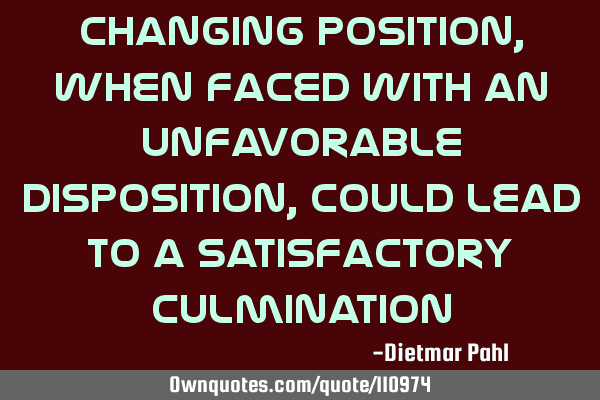 Changing position, when faced with an unfavorable disposition, could lead to a satisfactory