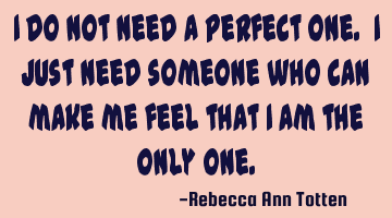 I do not need a perfect one. I just need someone who can make me feel that I am the only