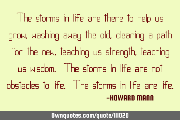 The storms in life are there to help us grow, washing away the old, clearing a path for the new,