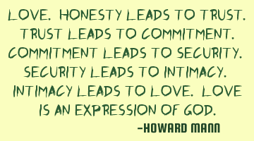 Love. Honesty leads to trust. Trust leads to commitment. Commitment leads to security. Security