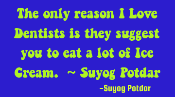 The only reason I Love Dentists is they suggest you to eat a lot of Ice Cream. ~ Suyog Potdar