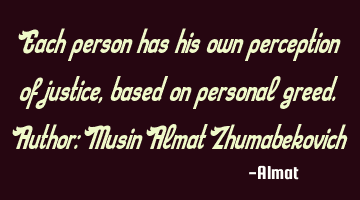 Each person has his own perception of justice, based on personal greed. Author: Musin Almat Z