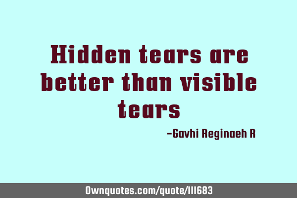Hidden tears are better than visible