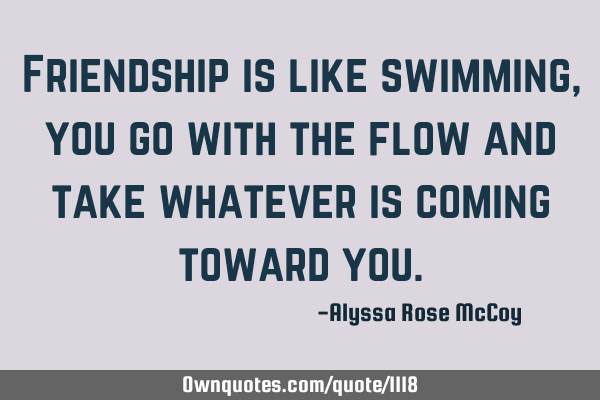 Friendship is like swimming, you go with the flow and take whatever is coming toward