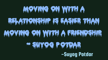 Moving on with a relationship is easier than moving on with a friendship. ~ Suyog Potdar