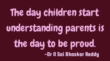 The day children start understanding parents is the day to be proud.