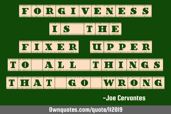 Forgiveness is the fixer-upper to all things that go