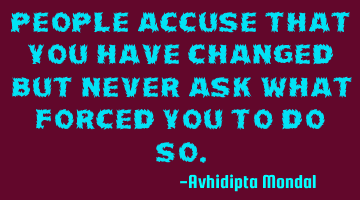 People accuse that you have changed but never ask what forced you to do so.