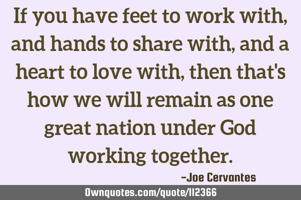 If you have feet to work with, and hands to share with, and a heart to love with, then that