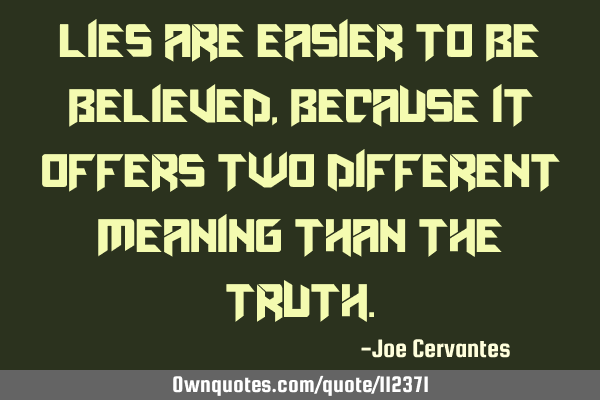 Lies are easier to be believed, because it offers two different meaning than the