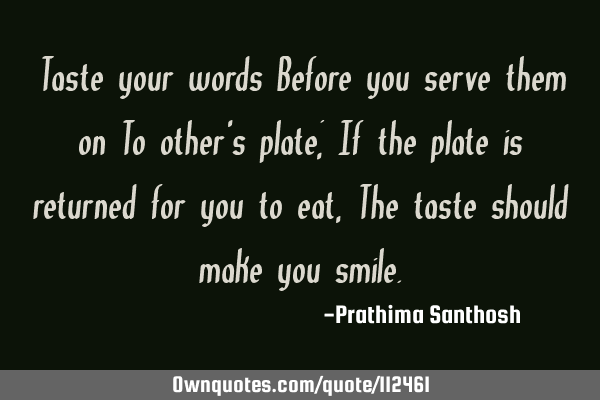 Taste your words Before you serve them on To other