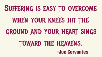 Suffering is easy to overcome when your knees hit the ground and your heart sings toward the