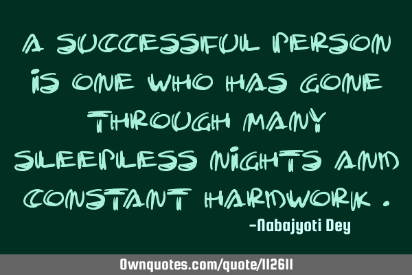 A successful person is one who has gone through many sleepless nights and constant hardwork