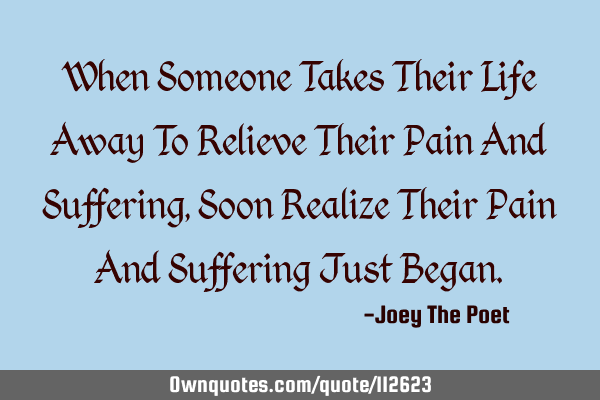When Someone Takes Their Life Away To Relieve Their Pain And Suffering, Soon Realize Their Pain And