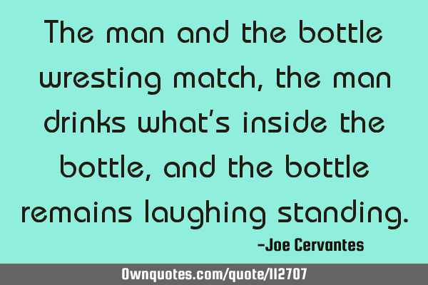 The man and the bottle wresting match, the man drinks what