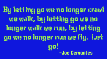 By letting go we no longer crawl, we walk, by letting go we no longer walk, we run, by letting go