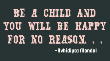 Be a child and you will be happy for no reason...