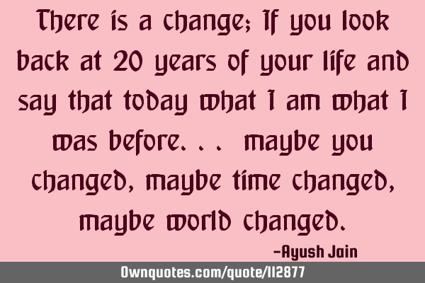 There is a change; If you look back at 20 years of your life and say that today what i am what i