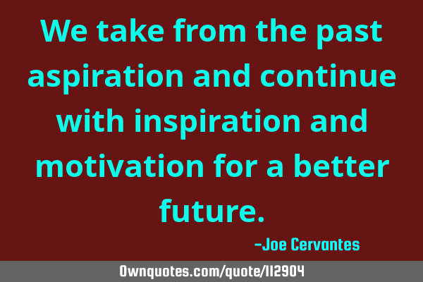 We take from the past aspiration and continue with inspiration and motivation for a better