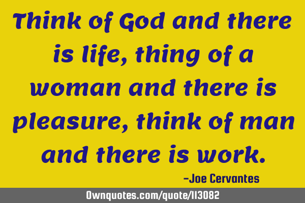Think of God and there is life, thing of a woman and there is pleasure, think of man and there is