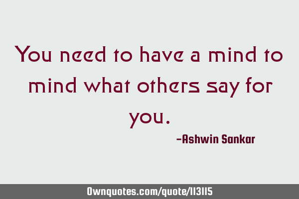 You need to have a mind to mind what others say for