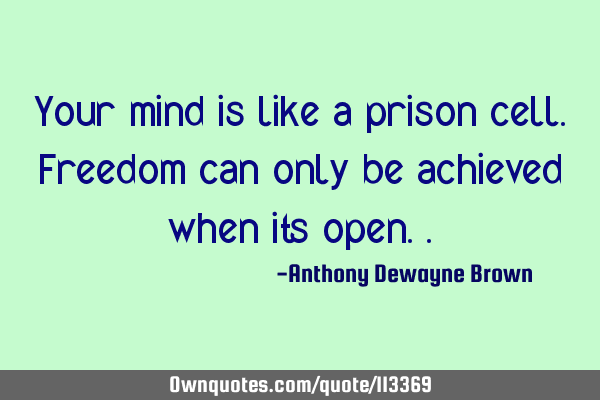 Your mind is like a prison cell. Freedom can only be achieved when its