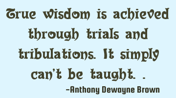 True wisdom is achieved through trials and tribulations. It simply can