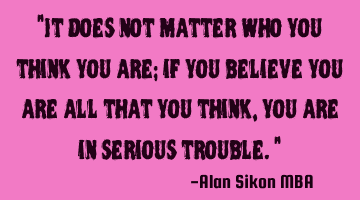 """It does not matter who you think you are; if you believe you are all that you think, you are in"