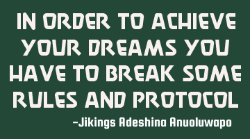 In order to achieve your dreams you have to break some rules and protocol