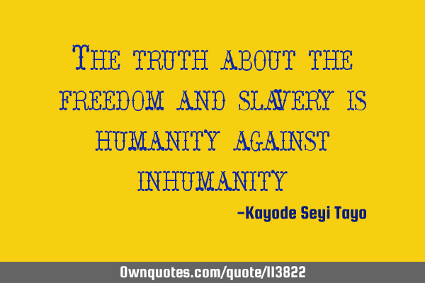 The truth about the freedom and slavery is humanity against