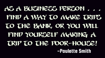As a business person ... find a way to make trips to the bank, or you will find yourself making a