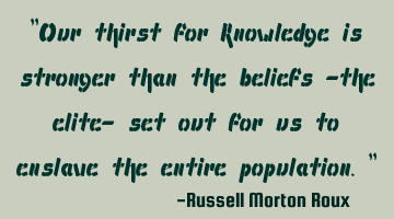 """Our thirst for knowledge is stronger than the beliefs -the elite- set out for us to enslave the"