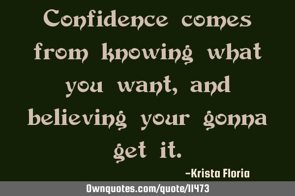 Confidence comes from knowing what you want, and believing you are gonna get