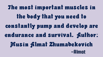 The most important muscles in the body that you need to constantly pump and develop are endurance