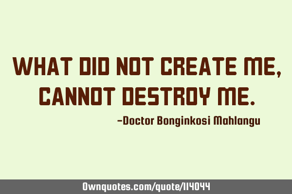 What did not create me, cannot destroy