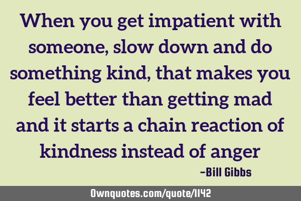 When you get impatient with someone, slow down and do something kind, that makes you feel better