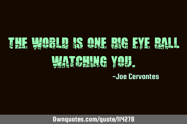 The world is one big eye ball watching