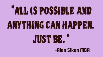 """All is possible and anything can happen. Just be."""