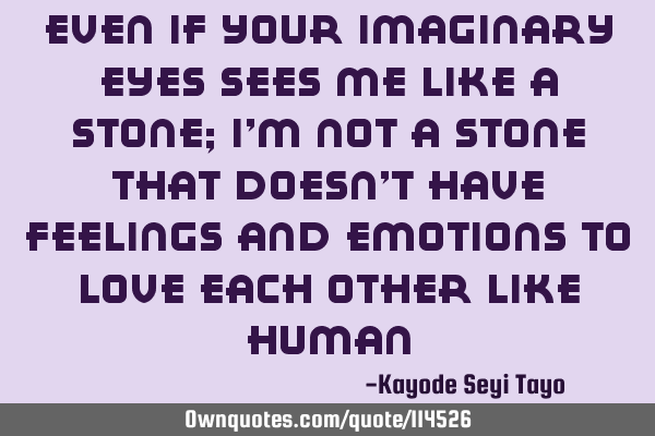 Even if your imaginary eyes sees me like a stone; I