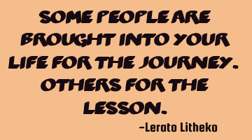 Some people are brought into your life for the journey. Others for the lesson.
