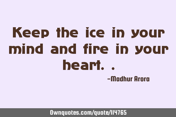 Keep the ice in your mind and fire in your