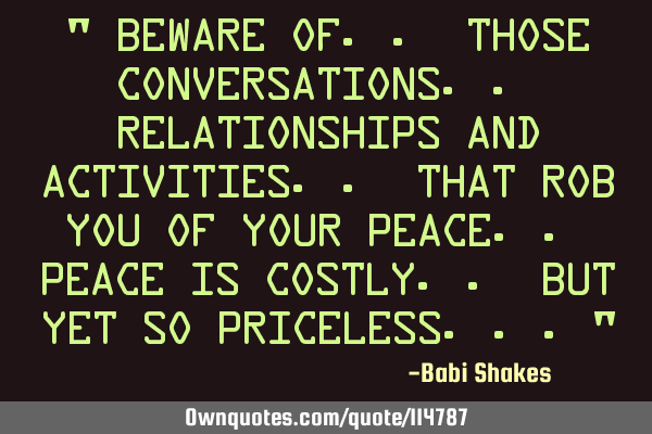 """ Beware of.. those conversations.. relationships and activities.. that rob you of your peace.. P"