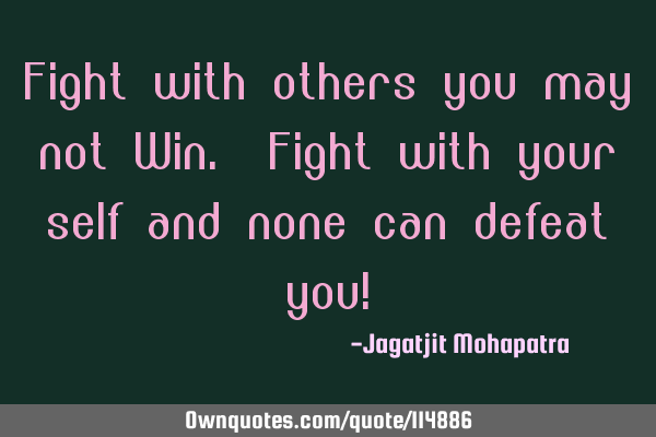 Fight with others you may not Win. Fight with your self and none can defeat you!