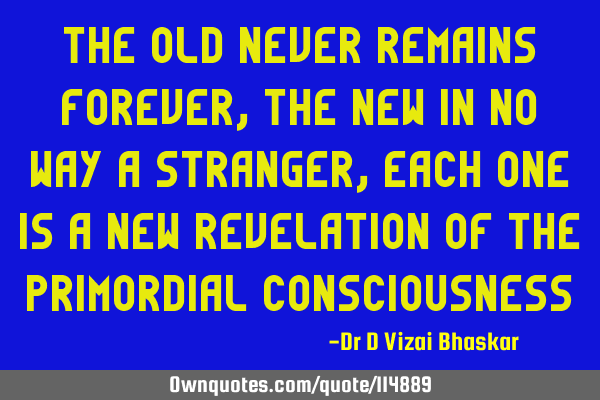 The old never remains forever, the new in no way a stranger, each one is a new revelation of the