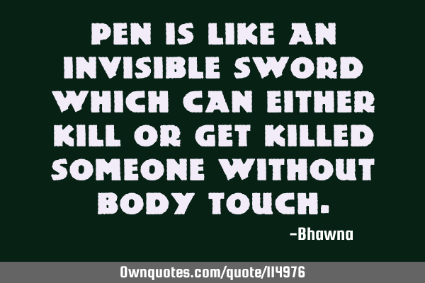 Pen is like an invisible sword which can either kill or get killed someone without body