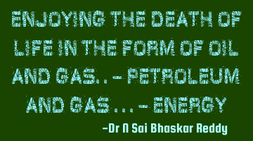 Enjoying the death of life in the form of oil and gas.. - Petroleum and Gas.. - energy