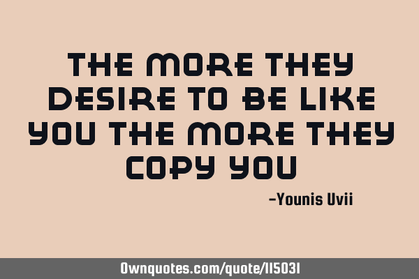 The more they desire to be like you The more they copy